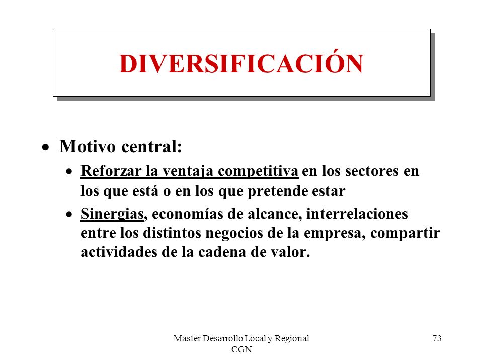 Master Desarrollo Local y Regional CGN 73 DIVERSIFICACIÓN Motivo central: Reforzar la ventaja competitiva en los sectores en los que está o en los que