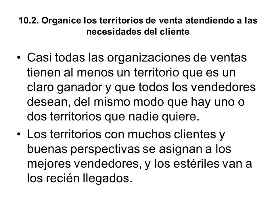 10.2. Organice los territorios de venta atendiendo a las necesidades del cliente Casi todas las organizaciones de ventas tienen al menos un territorio