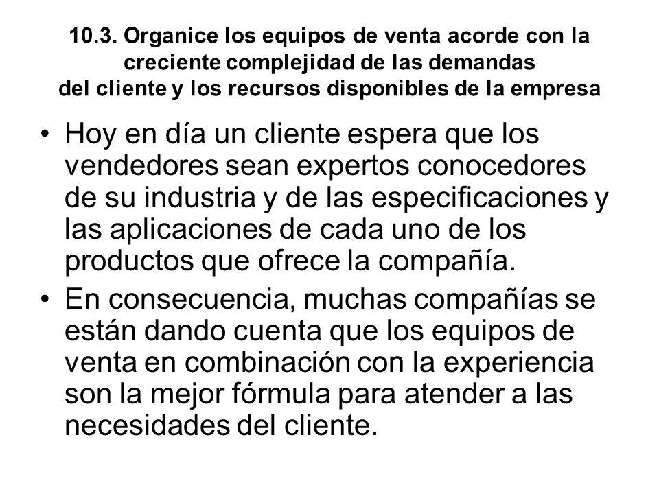 10.3. Organice los equipos de venta acorde con la creciente complejidad de las demandas del cliente y los recursos disponibles de la empresa Hoy en dí