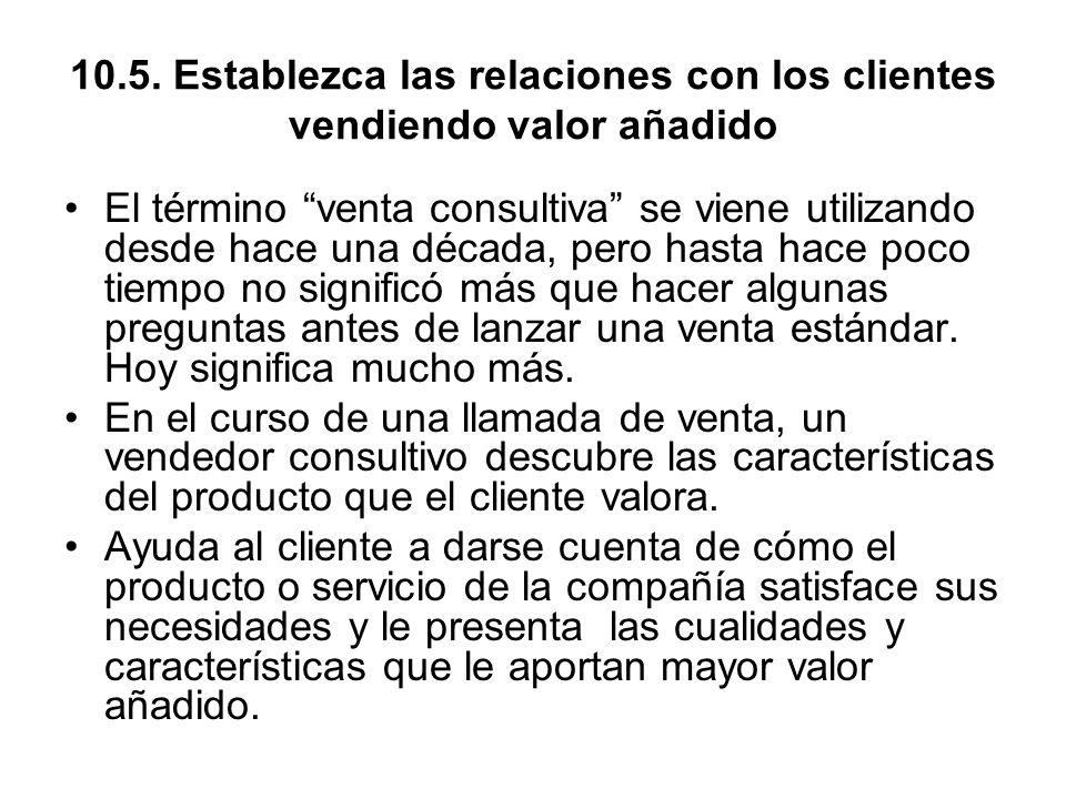 10.5. Establezca las relaciones con los clientes vendiendo valor añadido El término venta consultiva se viene utilizando desde hace una década, pero h