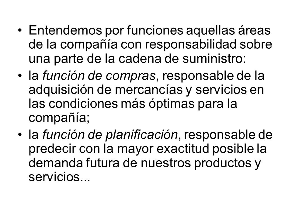 Entendemos por funciones aquellas áreas de la compañía con responsabilidad sobre una parte de la cadena de suministro: la función de compras, responsa