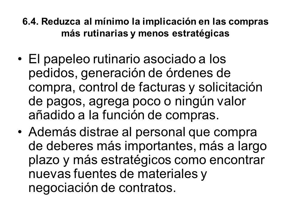 6.4. Reduzca al mínimo la implicación en las compras más rutinarias y menos estratégicas El papeleo rutinario asociado a los pedidos, generación de ór