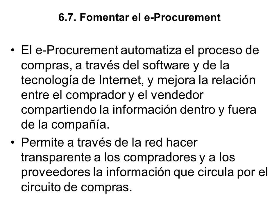 6.7. Fomentar el e-Procurement El e-Procurement automatiza el proceso de compras, a través del software y de la tecnología de Internet, y mejora la re