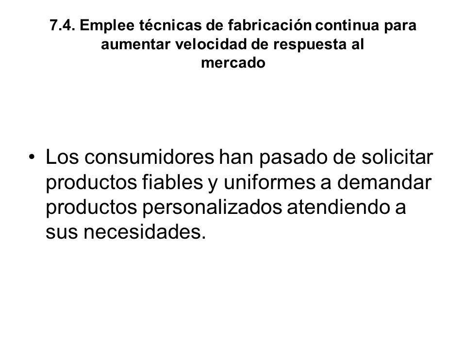 7.4. Emplee técnicas de fabricación continua para aumentar velocidad de respuesta al mercado Los consumidores han pasado de solicitar productos fiable