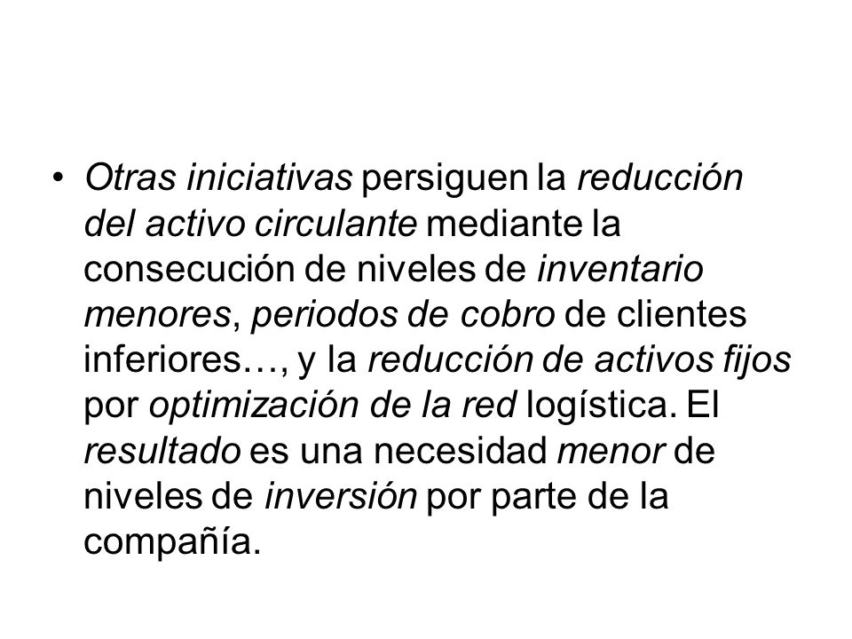 Otras iniciativas persiguen la reducción del activo circulante mediante la consecución de niveles de inventario menores, periodos de cobro de clientes