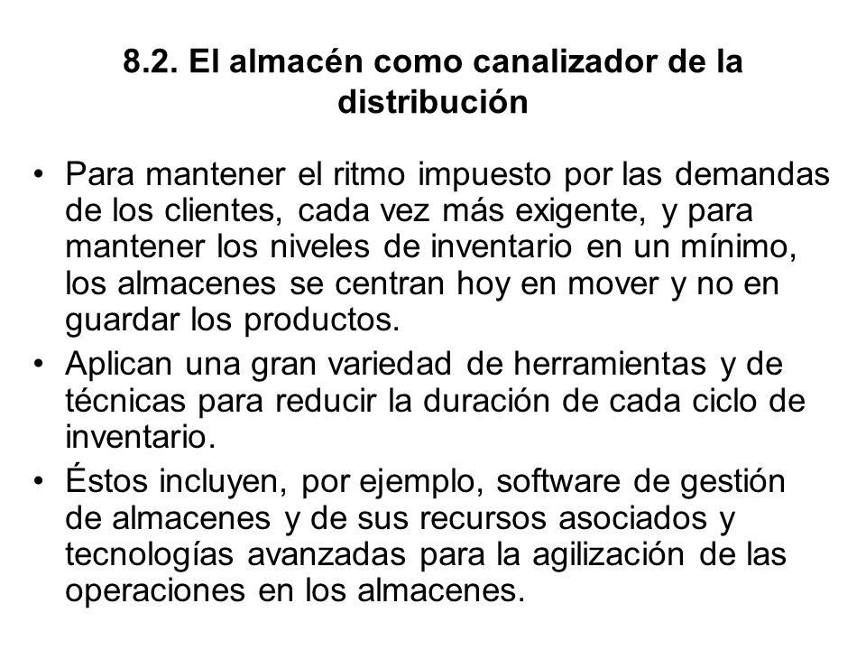 8.2. El almacén como canalizador de la distribución Para mantener el ritmo impuesto por las demandas de los clientes, cada vez más exigente, y para ma