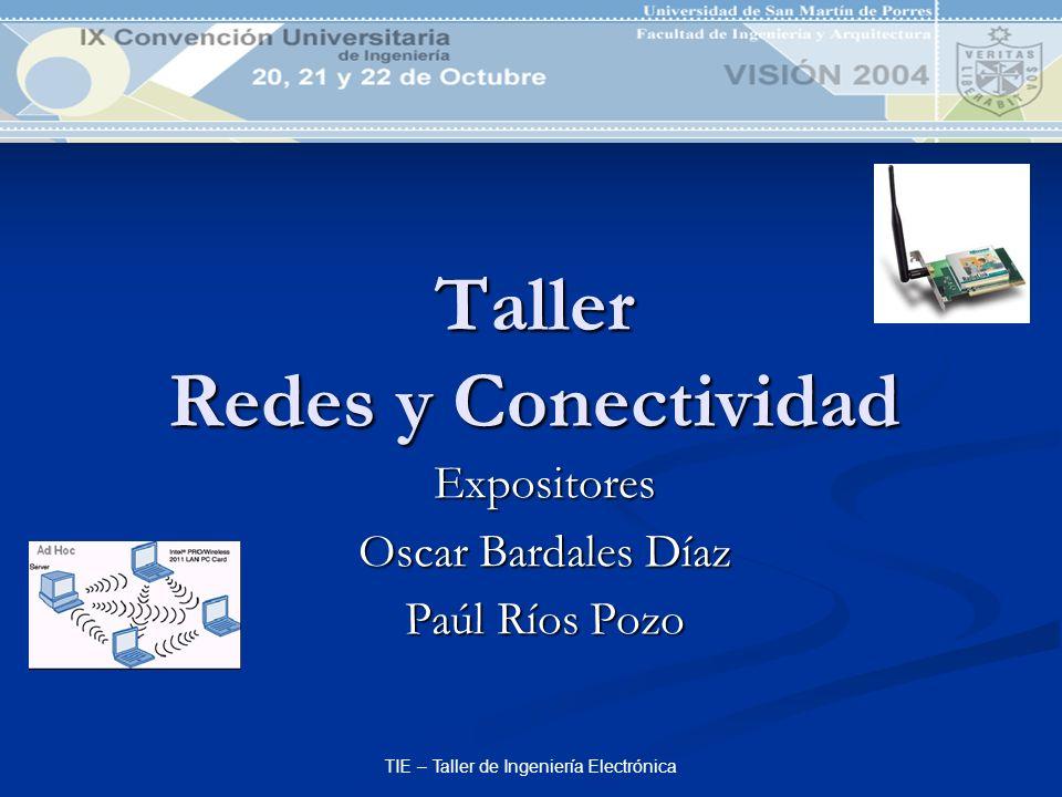 TIE – Taller de Ingeniería Electrónica Taller Redes y Conectividad Expositores Oscar Bardales Díaz Paúl Ríos Pozo