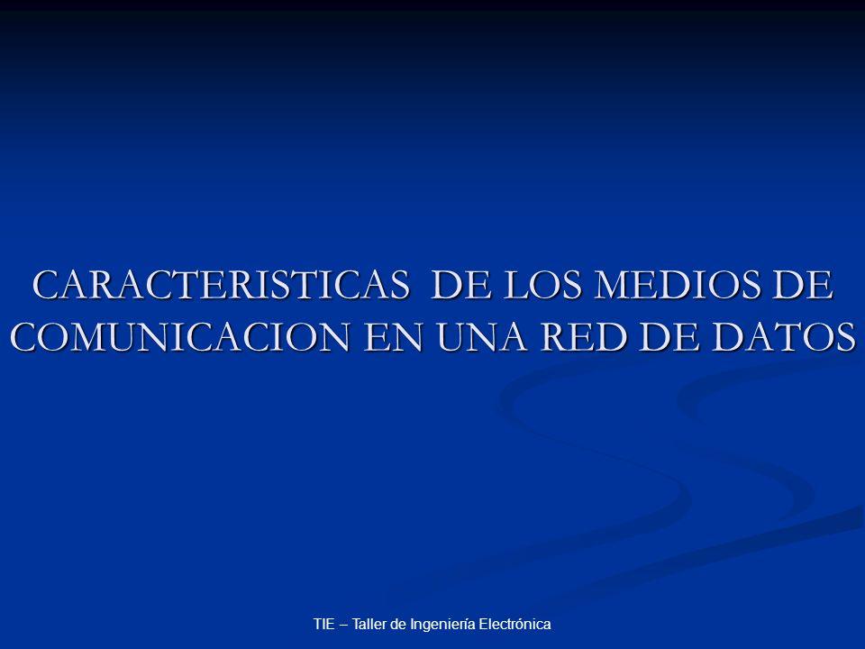 TIE – Taller de Ingeniería Electrónica CARACTERISTICAS DE LOS MEDIOS DE COMUNICACION EN UNA RED DE DATOS