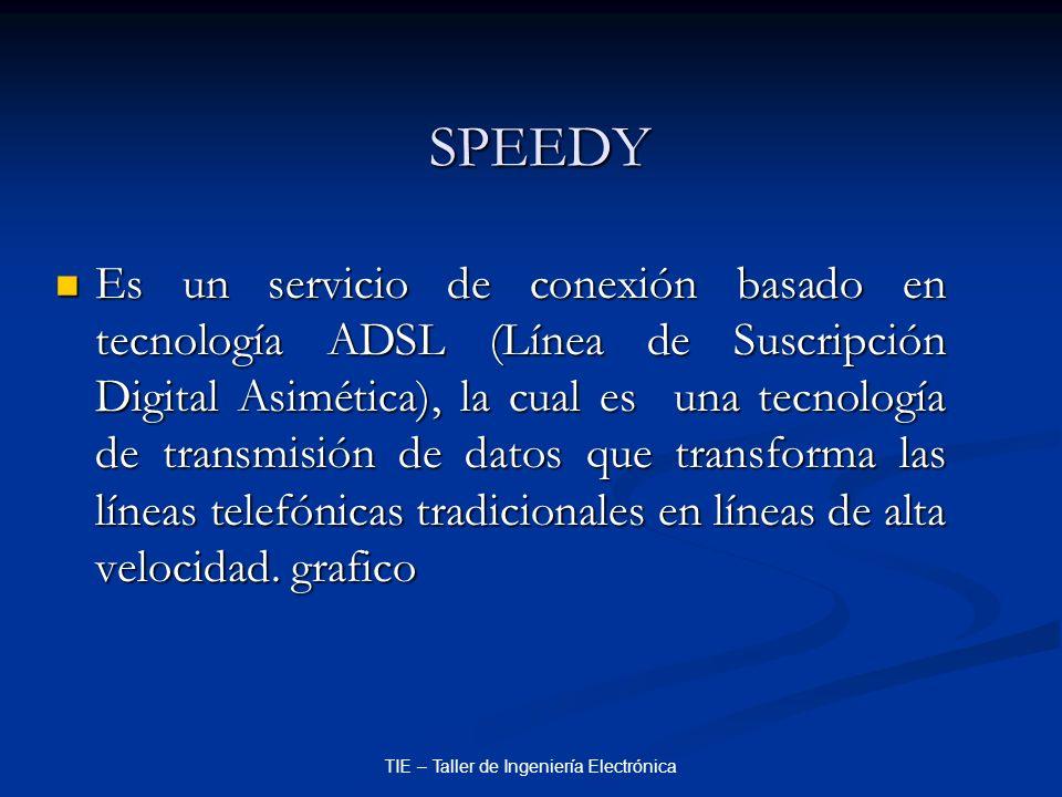 TIE – Taller de Ingeniería Electrónica SPEEDY Es un servicio de conexión basado en tecnología ADSL (Línea de Suscripción Digital Asimética), la cual e
