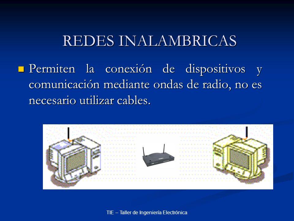 TIE – Taller de Ingeniería Electrónica REDES INALAMBRICAS Permiten la conexión de dispositivos y comunicación mediante ondas de radio, no es necesario