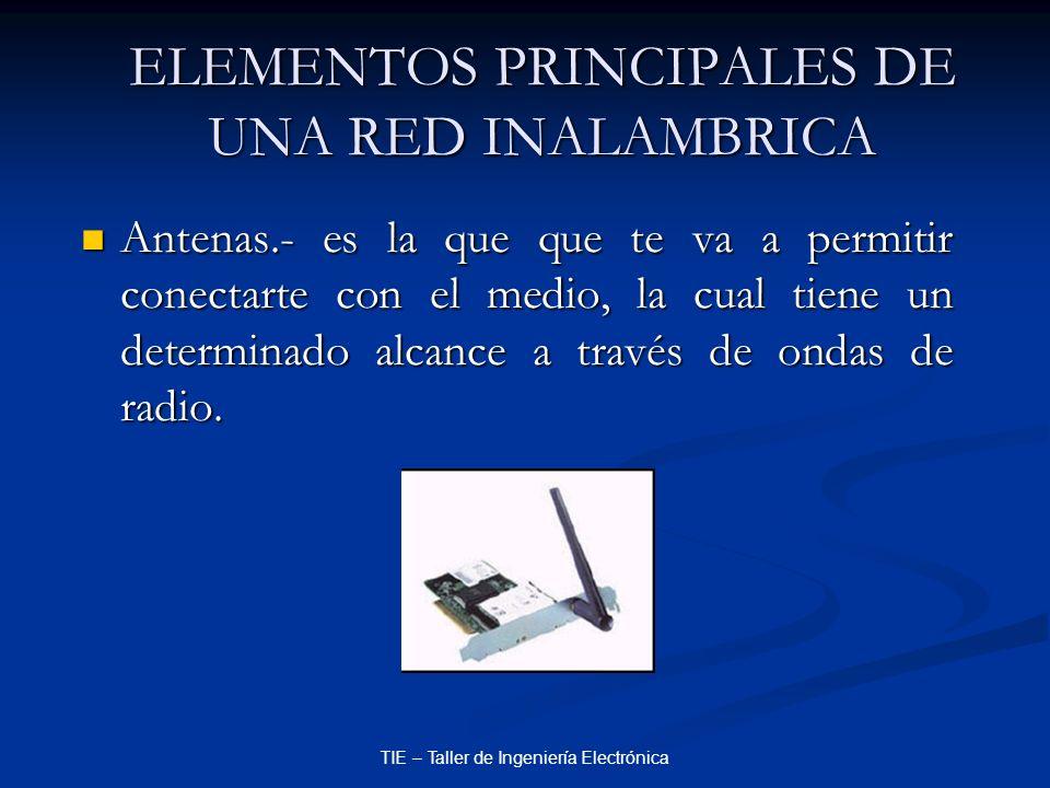 TIE – Taller de Ingeniería Electrónica ELEMENTOS PRINCIPALES DE UNA RED INALAMBRICA Antenas.- es la que que te va a permitir conectarte con el medio,
