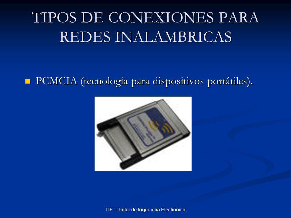 TIE – Taller de Ingeniería Electrónica TIPOS DE CONEXIONES PARA REDES INALAMBRICAS PCMCIA (tecnología para dispositivos portátiles). PCMCIA (tecnologí