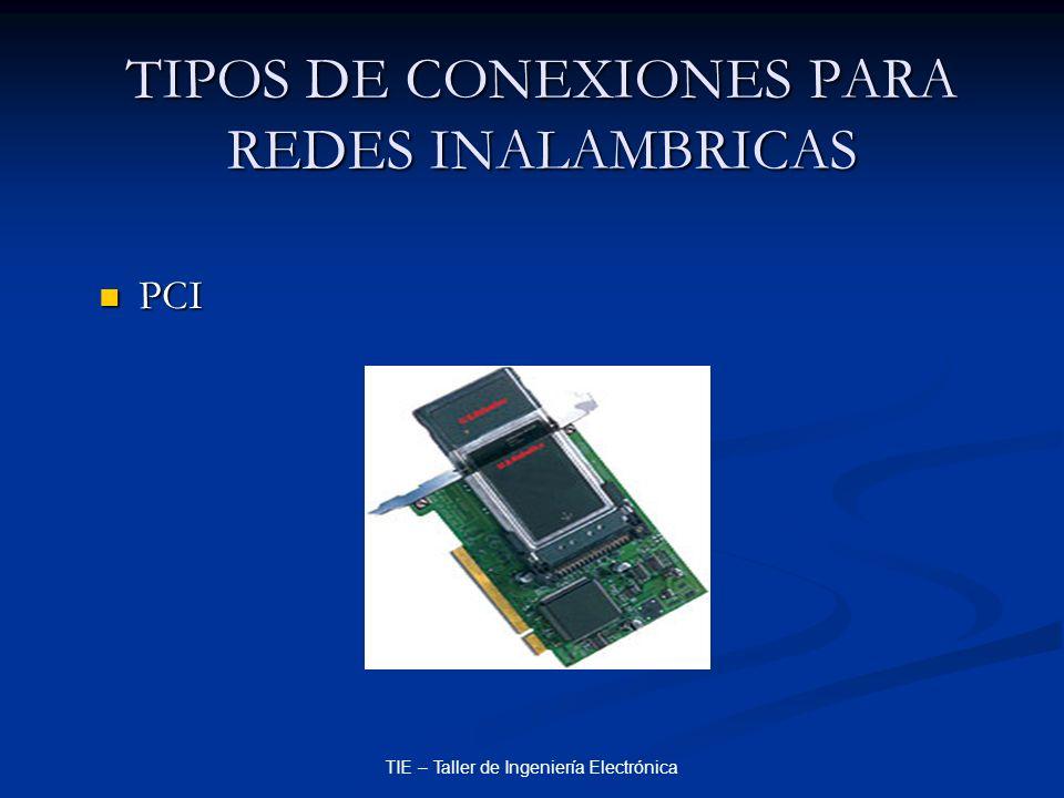 TIE – Taller de Ingeniería Electrónica TIPOS DE CONEXIONES PARA REDES INALAMBRICAS PCI PCI