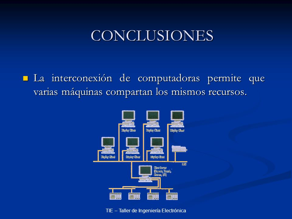 TIE – Taller de Ingeniería Electrónica CONCLUSIONES La interconexión de computadoras permite que varias máquinas compartan los mismos recursos. La int