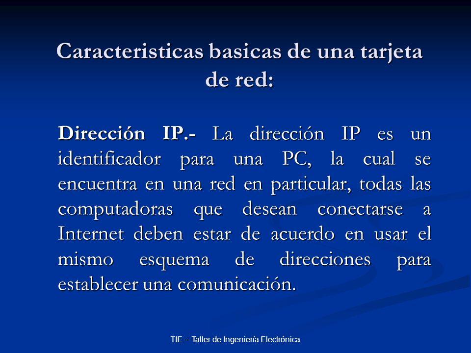 TIE – Taller de Ingeniería Electrónica Caracteristicas basicas de una tarjeta de red: Dirección IP.- La dirección IP es un identificador para una PC,