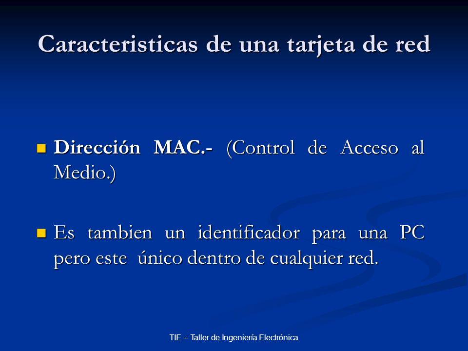 TIE – Taller de Ingeniería Electrónica Caracteristicas de una tarjeta de red Dirección MAC.- (Control de Acceso al Medio.) Dirección MAC.- (Control de