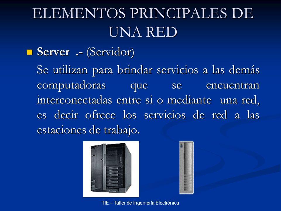 TIE – Taller de Ingeniería Electrónica ELEMENTOS PRINCIPALES DE UNA RED Server.- (Servidor) Server.- (Servidor) Se utilizan para brindar servicios a l