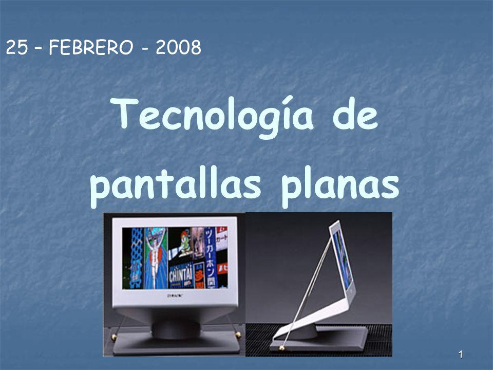 1 Tecnología de pantallas planas 25 – FEBRERO - 2008