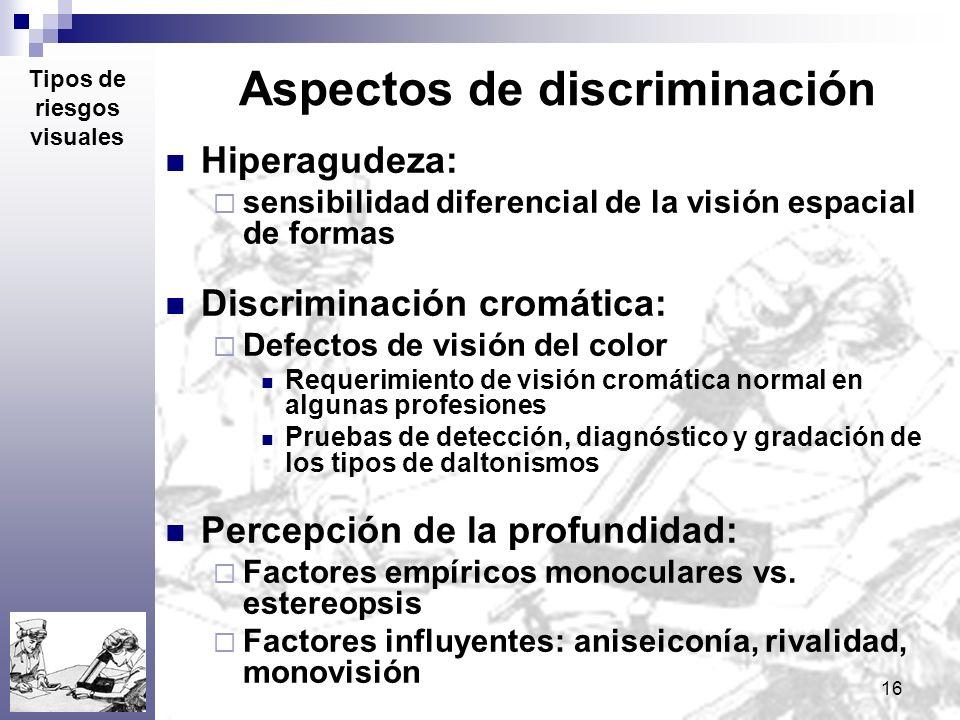 16 Aspectos de discriminación Hiperagudeza: sensibilidad diferencial de la visión espacial de formas Discriminación cromática: Defectos de visión del