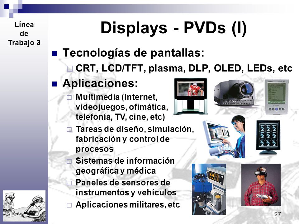 27 Displays - PVDs (I) Tecnologías de pantallas: CRT, LCD/TFT, plasma, DLP, OLED, LEDs, etc Línea de Trabajo 3 Aplicaciones: Multimedia (Internet, vid