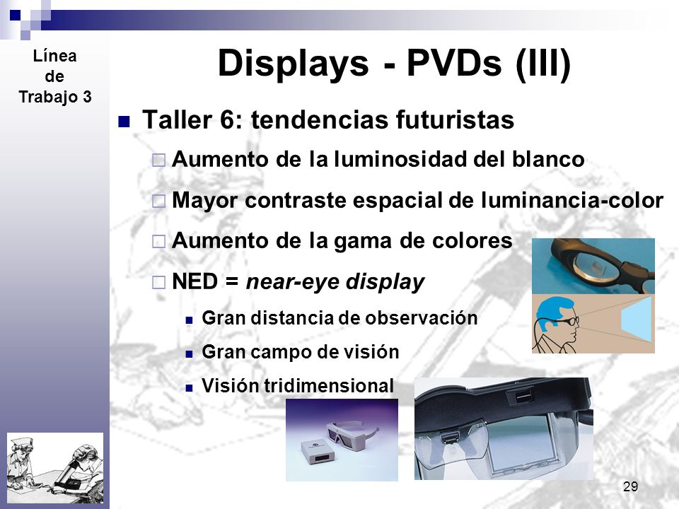 29 Displays - PVDs (III) Taller 6: tendencias futuristas Aumento de la luminosidad del blanco Mayor contraste espacial de luminancia-color Aumento de