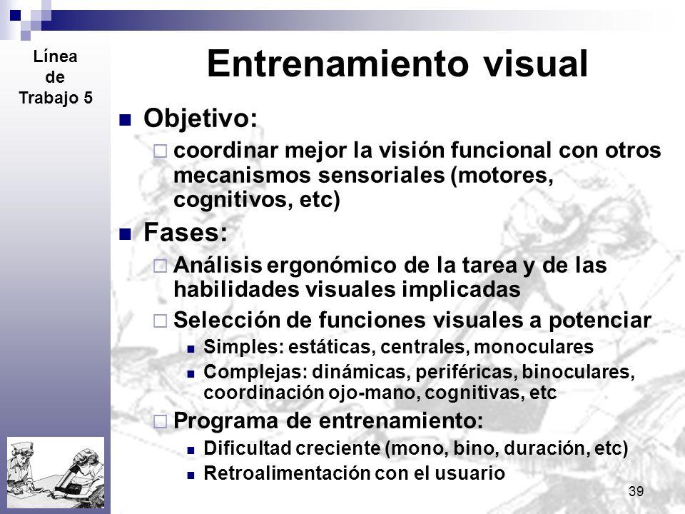 39 Entrenamiento visual Objetivo: coordinar mejor la visión funcional con otros mecanismos sensoriales (motores, cognitivos, etc) Fases: Análisis ergo