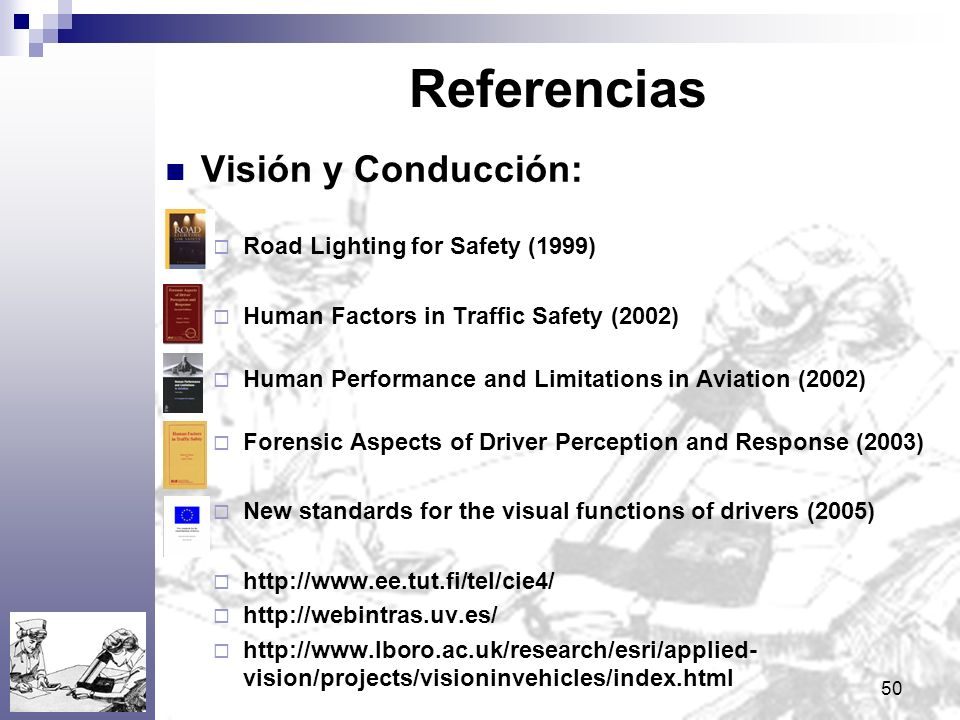 50 Referencias Visión y Conducción: Road Lighting for Safety (1999) Human Factors in Traffic Safety (2002) Human Performance and Limitations in Aviati