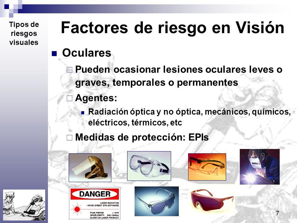 7 Factores de riesgo en Visión Oculares Pueden ocasionar lesiones oculares leves o graves, temporales o permanentes Agentes: Radiación óptica y no ópt