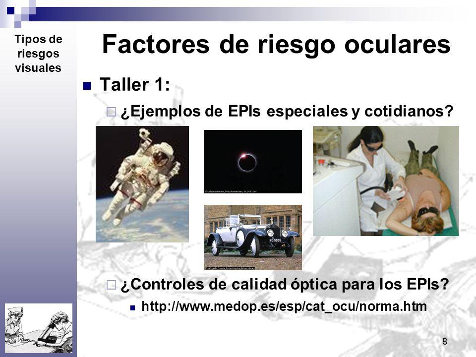 8 Factores de riesgo oculares Taller 1: ¿Ejemplos de EPIs especiales y cotidianos? ¿Controles de calidad óptica para los EPIs? http://www.medop.es/esp