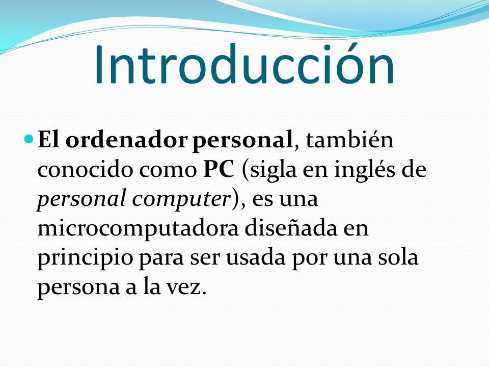 Introducción El ordenador personal, también conocido como PC (sigla en inglés de personal computer), es una microcomputadora diseñada en principio par