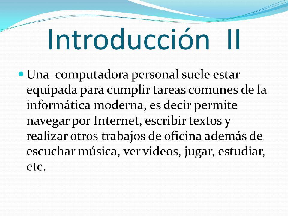 Introducción II Una computadora personal suele estar equipada para cumplir tareas comunes de la informática moderna, es decir permite navegar por Internet, escribir textos y realizar otros trabajos de oficina además de escuchar música, ver videos, jugar, estudiar, etc.