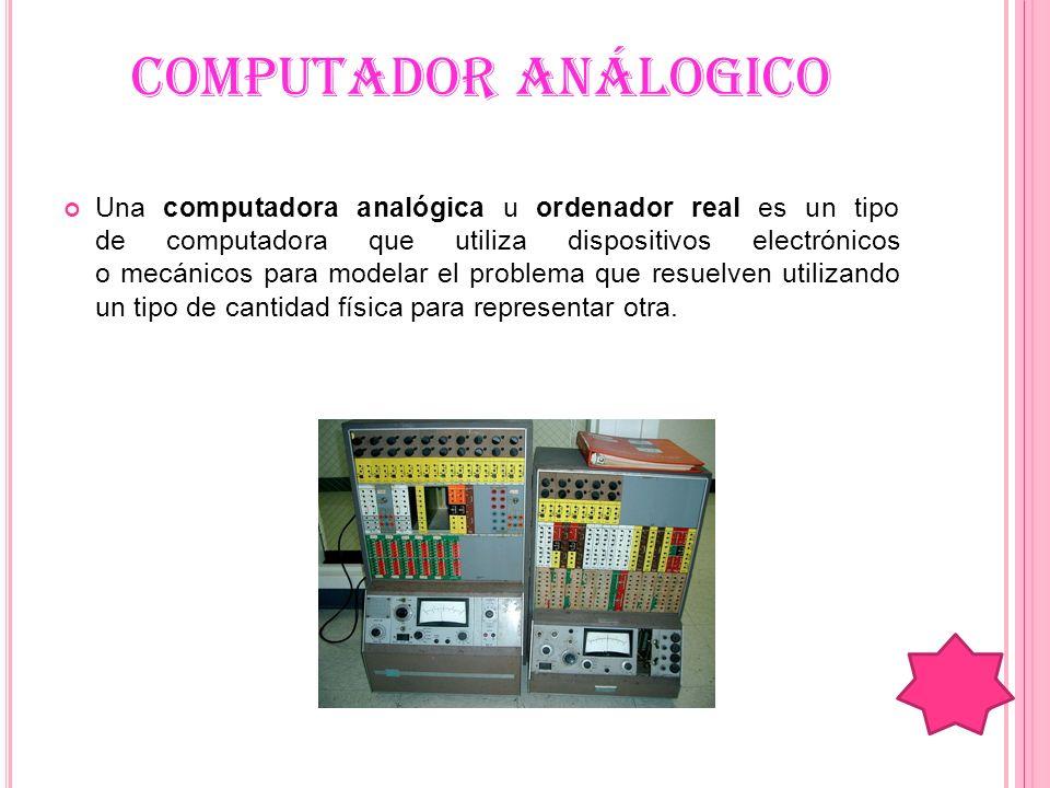 COMPUTADOR ANÁLOGICO Una computadora analógica u ordenador real es un tipo de computadora que utiliza dispositivos electrónicos o mecánicos para model
