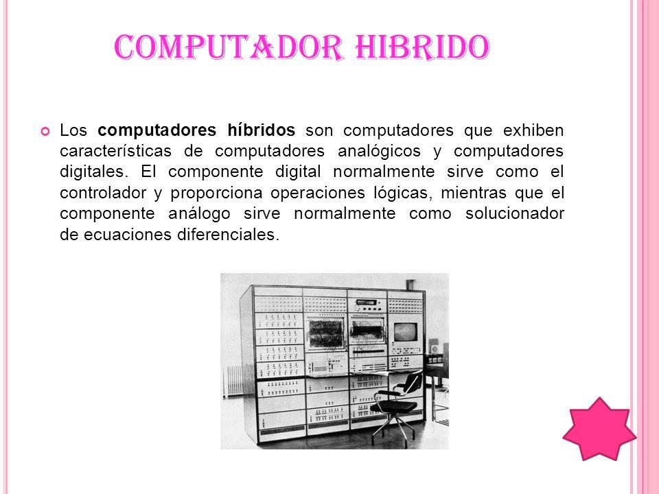 COMPUTADOR HIBRIDO Los computadores híbridos son computadores que exhiben características de computadores analógicos y computadores digitales. El comp