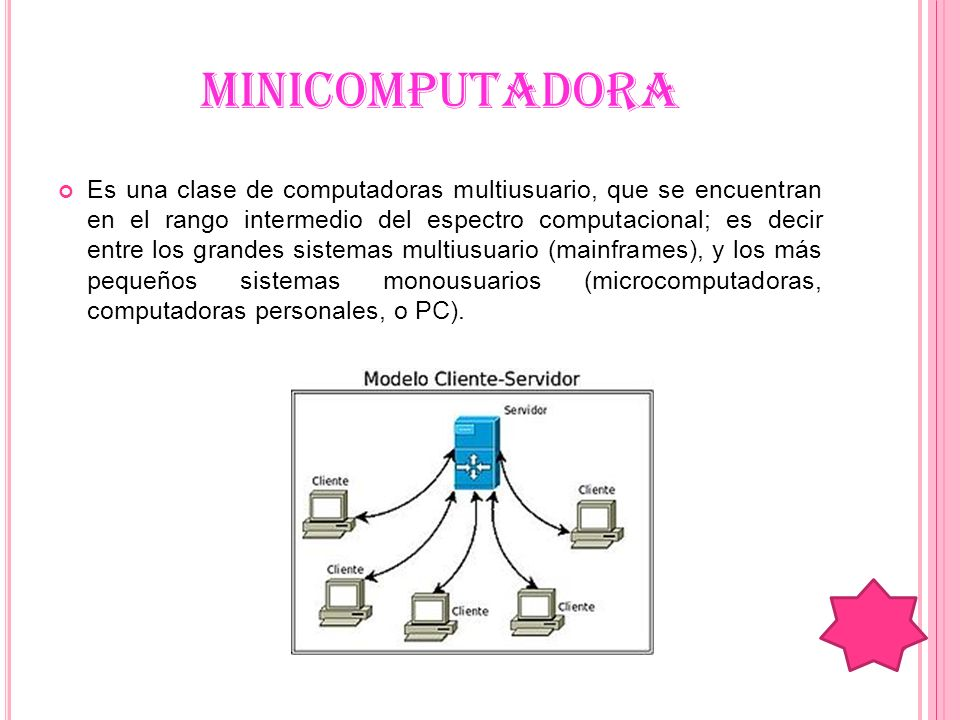 MINICOMPUTADORA Es una clase de computadoras multiusuario, que se encuentran en el rango intermedio del espectro computacional; es decir entre los gra