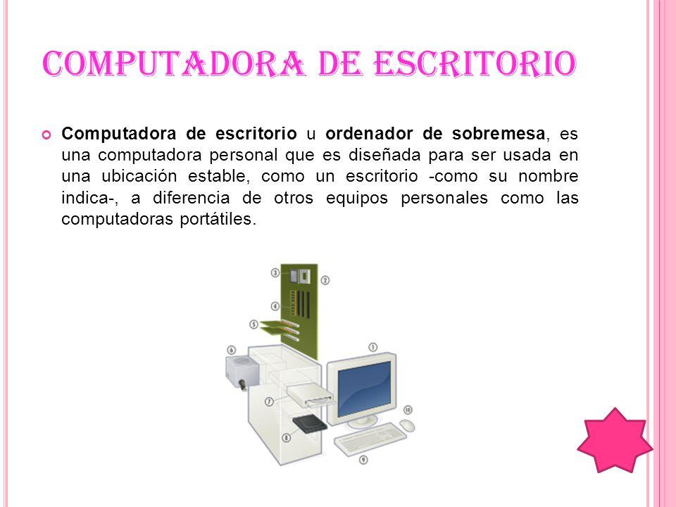 COMPUTADORA DE ESCRITORIO Computadora de escritorio u ordenador de sobremesa, es una computadora personal que es diseñada para ser usada en una ubicac