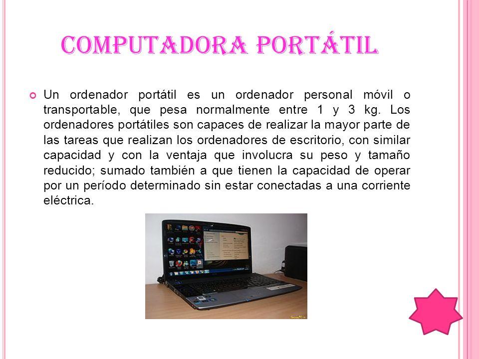 COMPUTADORA PORTÁTIL Un ordenador portátil es un ordenador personal móvil o transportable, que pesa normalmente entre 1 y 3 kg. Los ordenadores portát