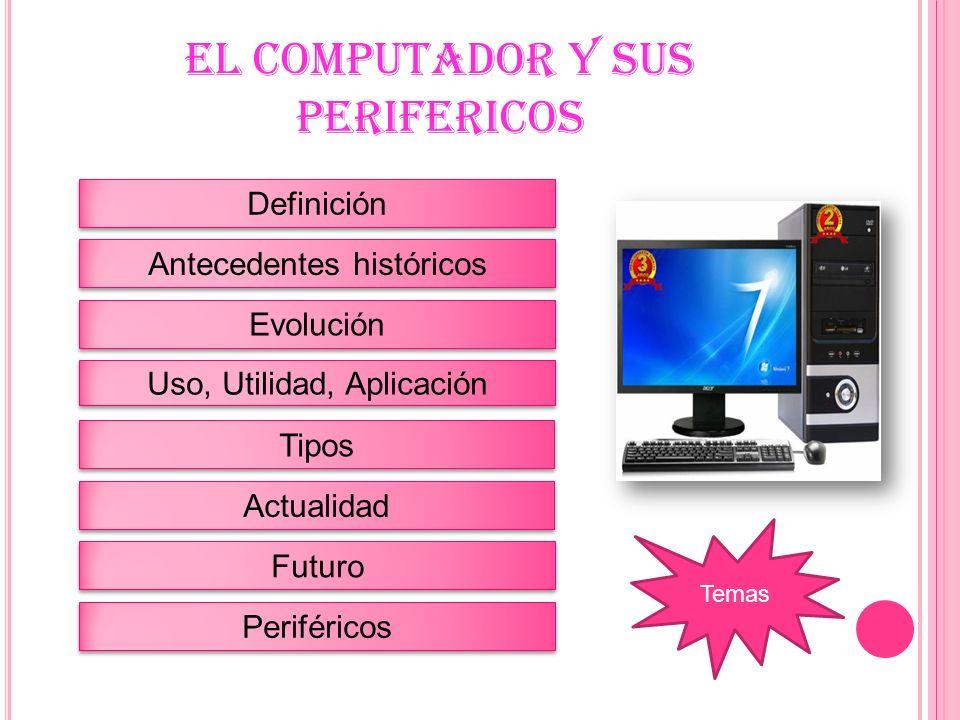 EL COMPUTADOR Y SUS PERIFERICOS Definición Antecedentes históricos Evolución Uso, Utilidad, Aplicación Tipos Actualidad Futuro Periféricos Temas