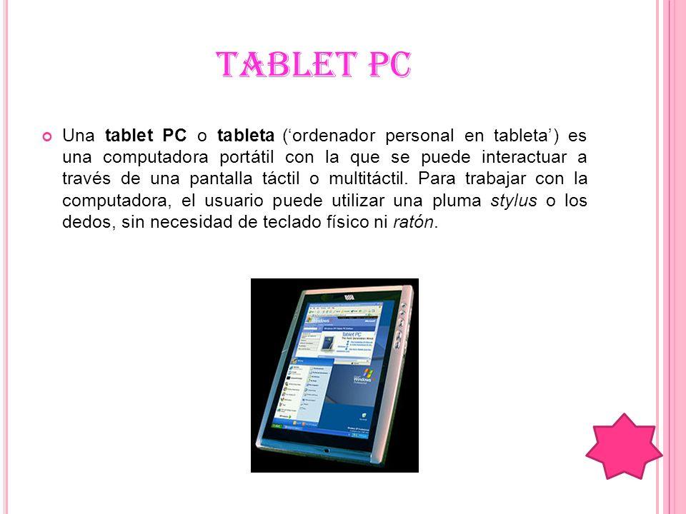 TABLET PC Una tablet PC o tableta (ordenador personal en tableta) es una computadora portátil con la que se puede interactuar a través de una pantalla