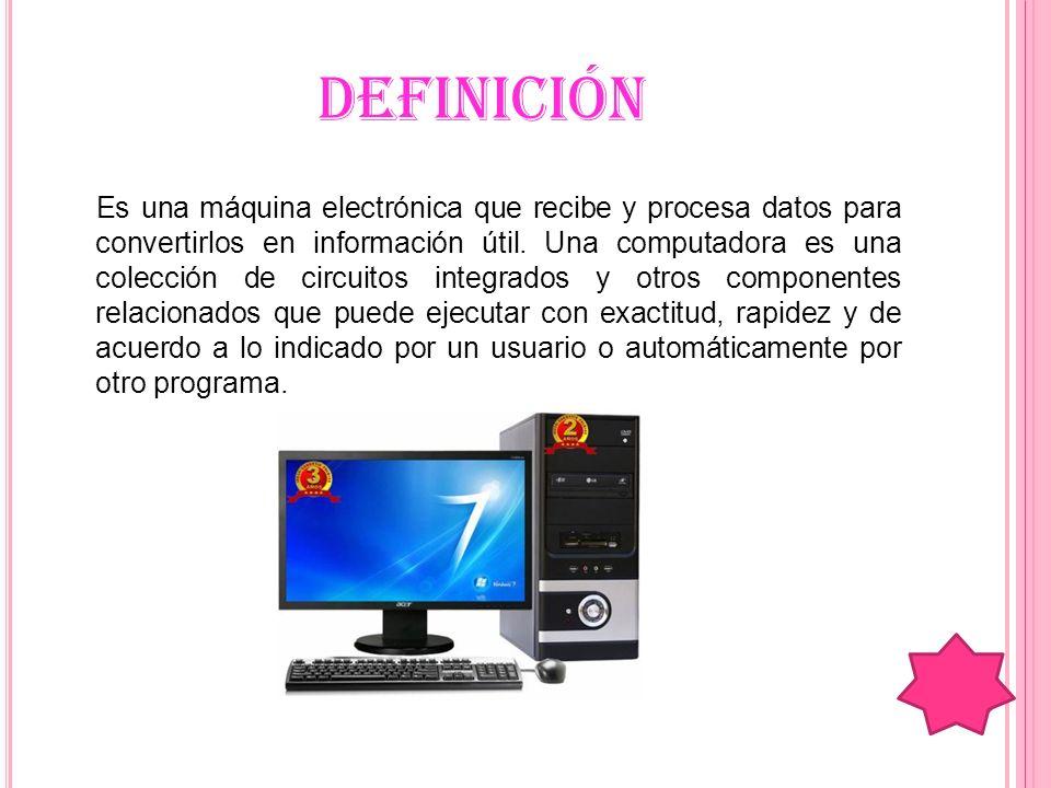 DEFINICIÓN Es una máquina electrónica que recibe y procesa datos para convertirlos en información útil. Una computadora es una colección de circuitos