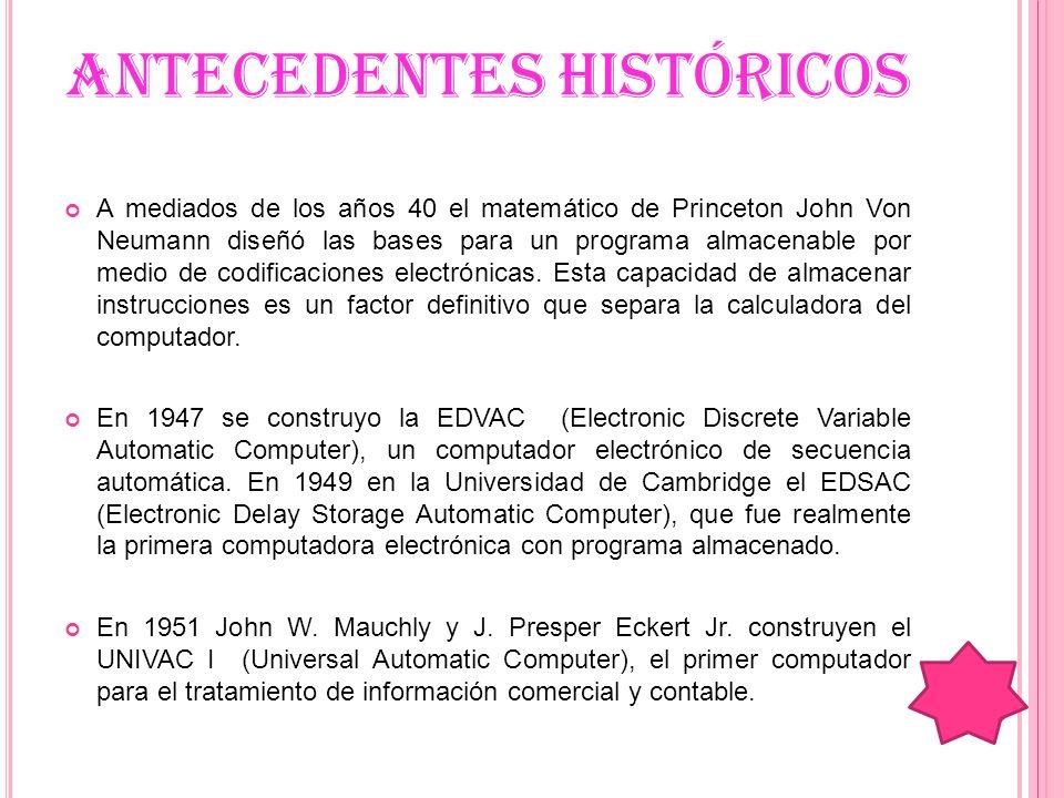 ANTECEDENTES HISTÓRICOS A mediados de los años 40 el matemático de Princeton John Von Neumann diseñó las bases para un programa almacenable por medio
