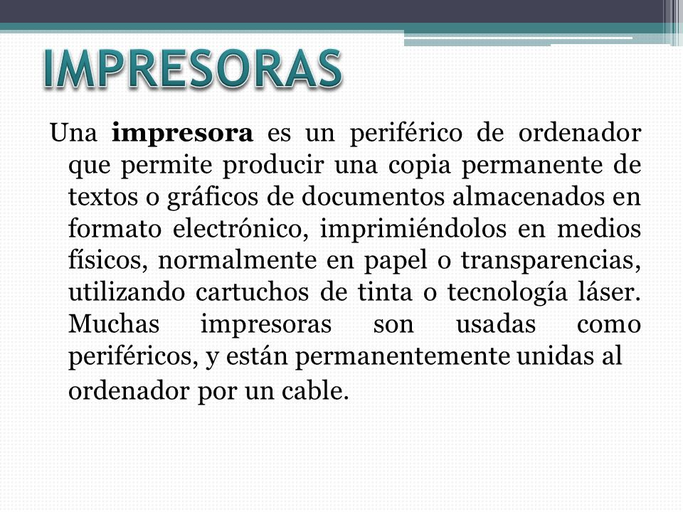 Una impresora es un periférico de ordenador que permite producir una copia permanente de textos o gráficos de documentos almacenados en formato electrónico, imprimiéndolos en medios físicos, normalmente en papel o transparencias, utilizando cartuchos de tinta o tecnología láser.