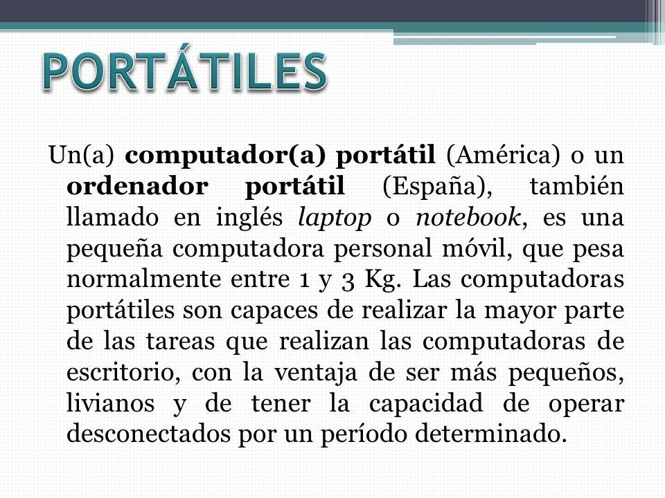 Un(a) computador(a) portátil (América) o un ordenador portátil (España), también llamado en inglés laptop o notebook, es una pequeña computadora personal móvil, que pesa normalmente entre 1 y 3 Kg.
