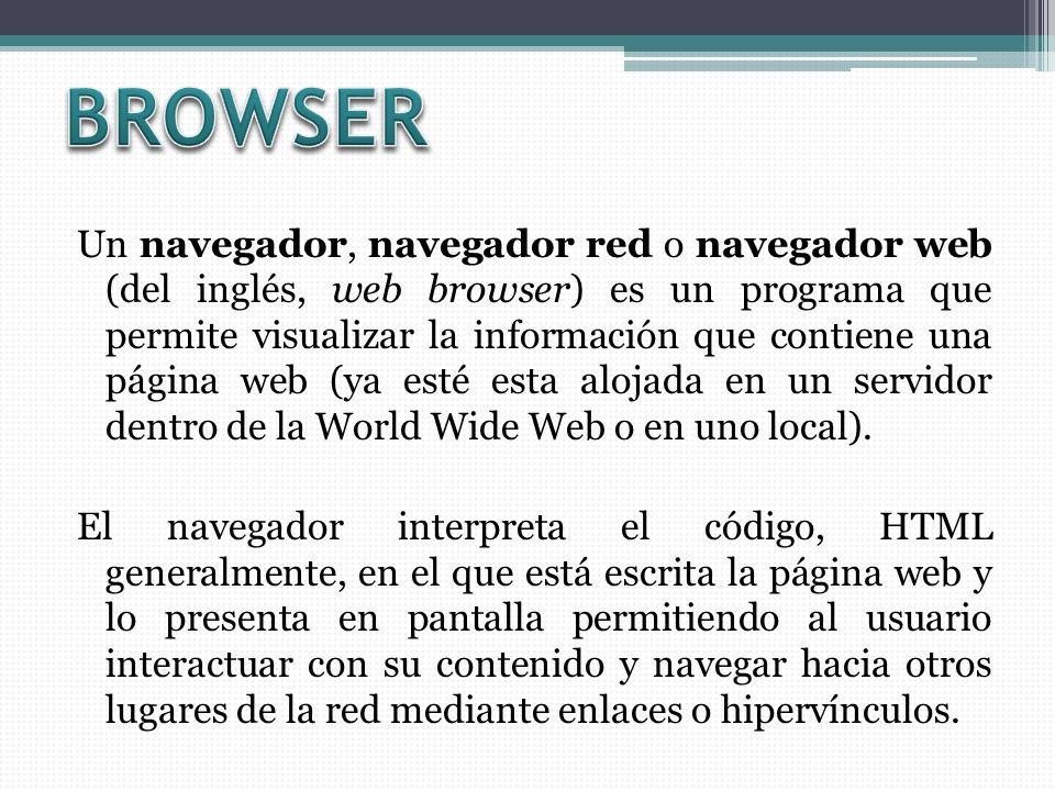 Un navegador, navegador red o navegador web (del inglés, web browser) es un programa que permite visualizar la información que contiene una página web (ya esté esta alojada en un servidor dentro de la World Wide Web o en uno local).