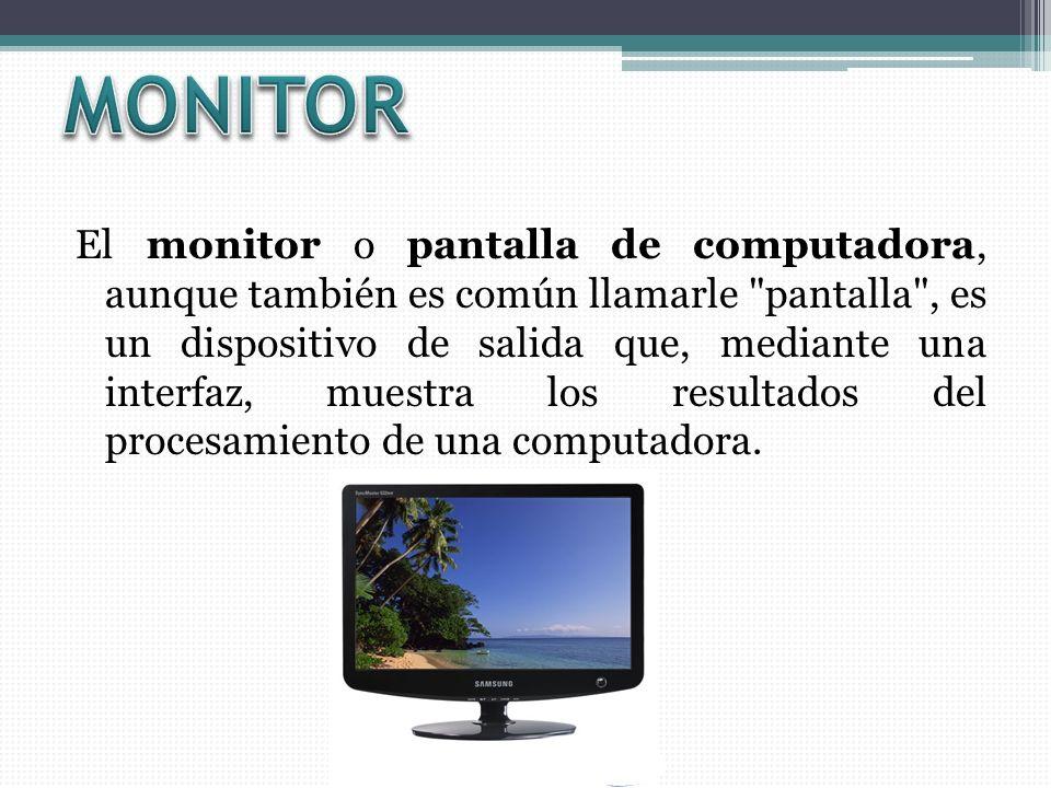 El monitor o pantalla de computadora, aunque también es común llamarle pantalla , es un dispositivo de salida que, mediante una interfaz, muestra los resultados del procesamiento de una computadora.