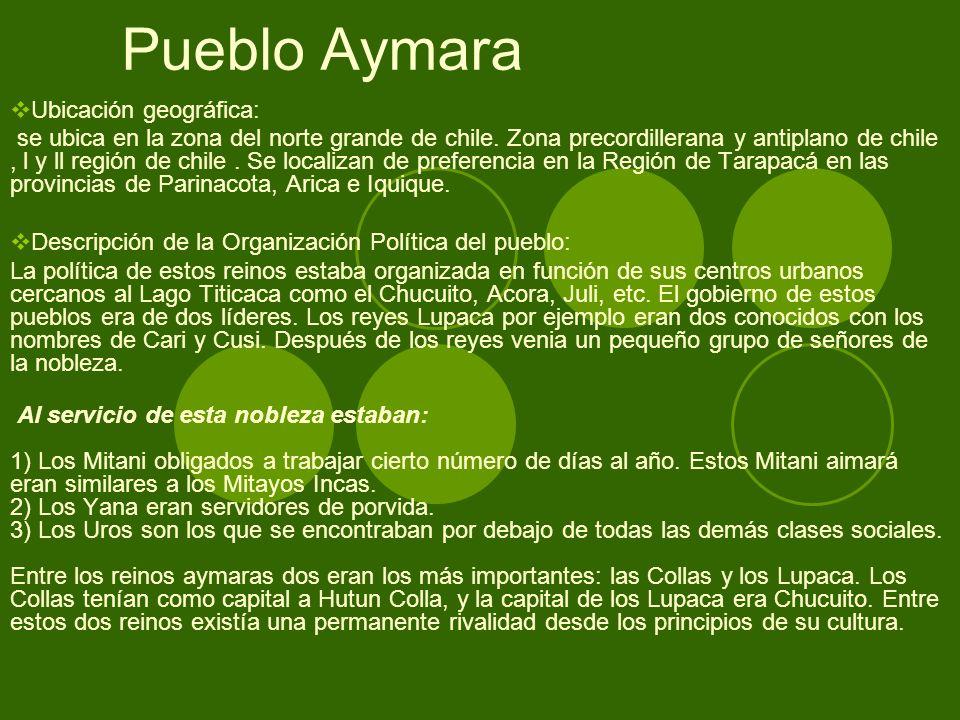 Pueblo Aymara Ubicación geográfica: se ubica en la zona del norte grande de chile. Zona precordillerana y antiplano de chile, l y ll región de chile.