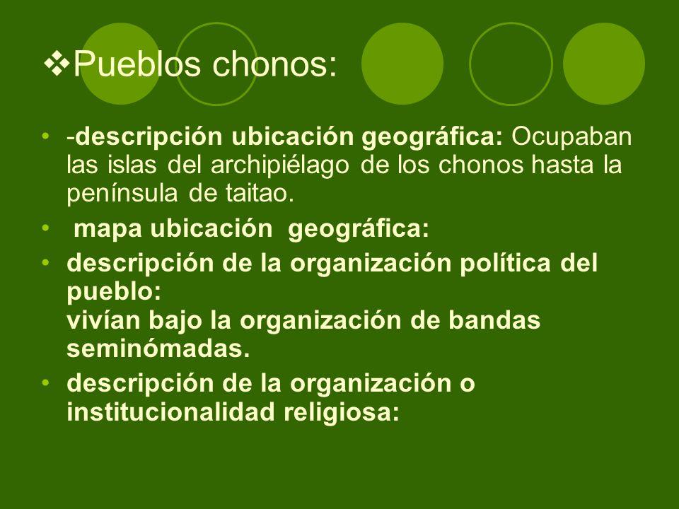 Pueblos chonos: -descripción ubicación geográfica: Ocupaban las islas del archipiélago de los chonos hasta la península de taitao. mapa ubicación geog