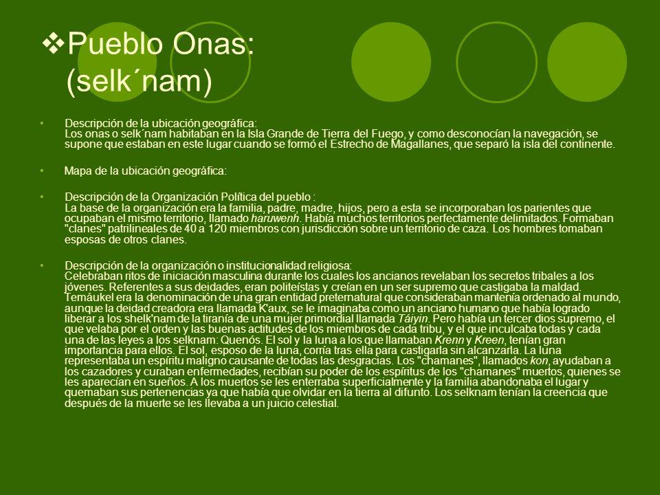 Pueblo Onas: (selk´nam) Descripción de la ubicación geográfica: Los onas o selk´nam habitaban en la Isla Grande de Tierra del Fuego, y como desconocía
