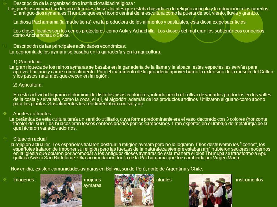 Descripción de la organización o institucionalidad religiosa : Los pueblos aymara han tenido diferentes dioses locales que estaba basada en la religió