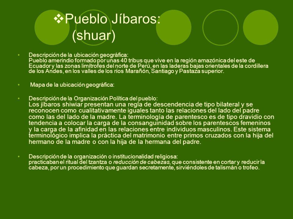 Pueblo Jíbaros: (shuar) Descripción de la ubicación geográfica: Pueblo amerindio formado por unas 40 tribus que vive en la región amazónica del este d