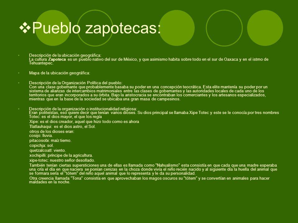 Pueblo zapotecas: Descripción de la ubicación geográfica: La cultura Zapoteca es un pueblo nativo del sur de México, y que asimismo habita sobre todo